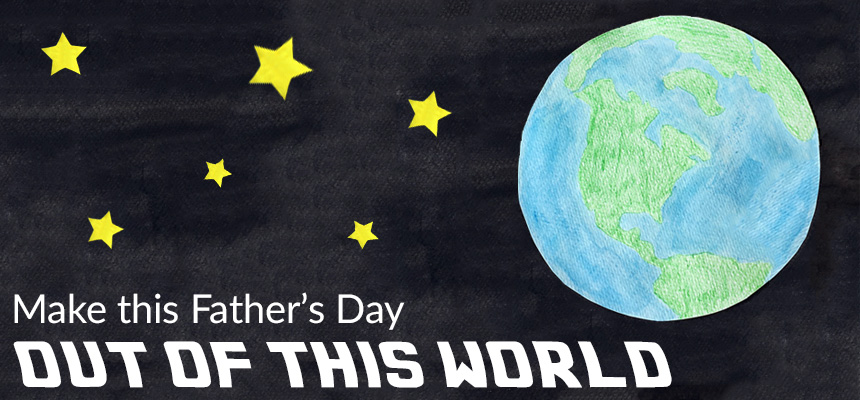 Make Father's Day Out of this world